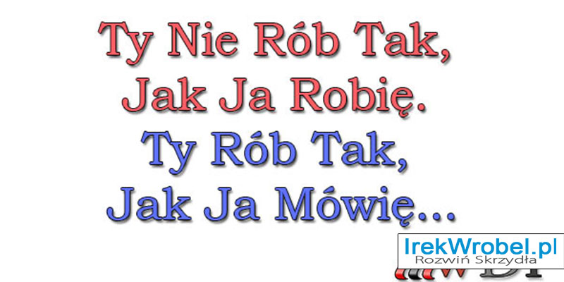 Ty-Nie-Rob-Tak-Jak-Ja-Robie-Ty-Rob-Tak-Jak-Ja-Mowie